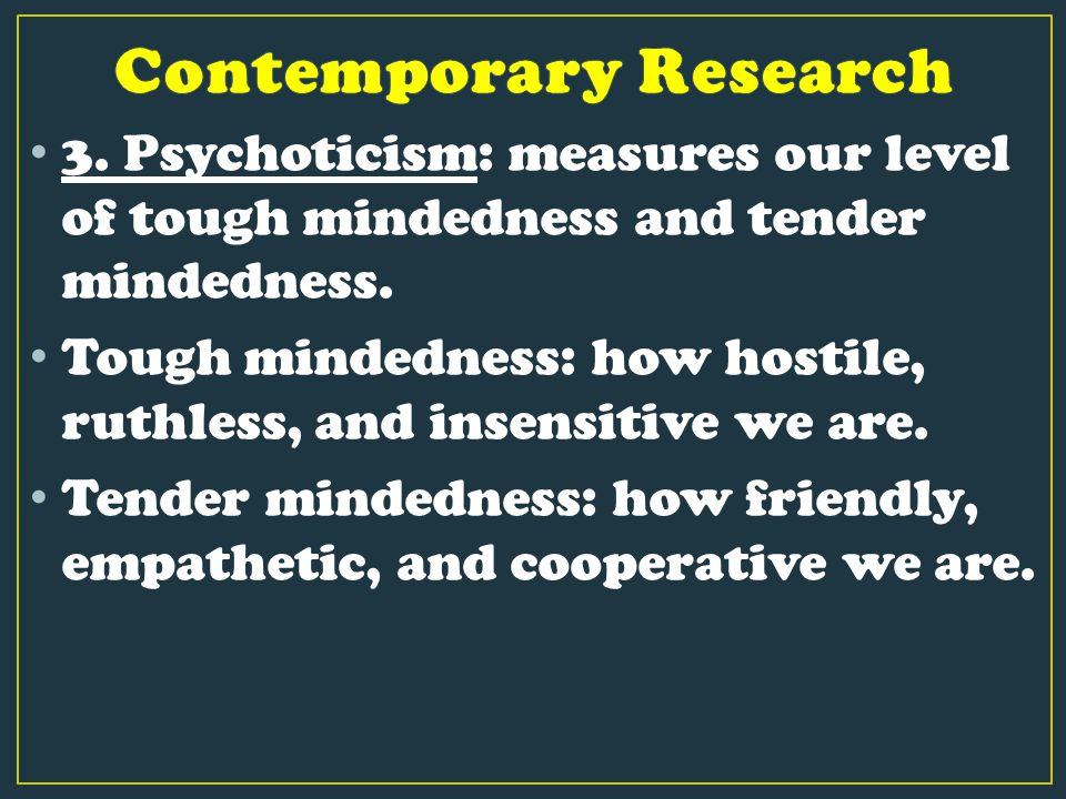 3. Psychoticism: measures our level of tough mindedness and tender mindedness. Tough mindedness: how hostile, ruthless, and insensitive we are. Tender