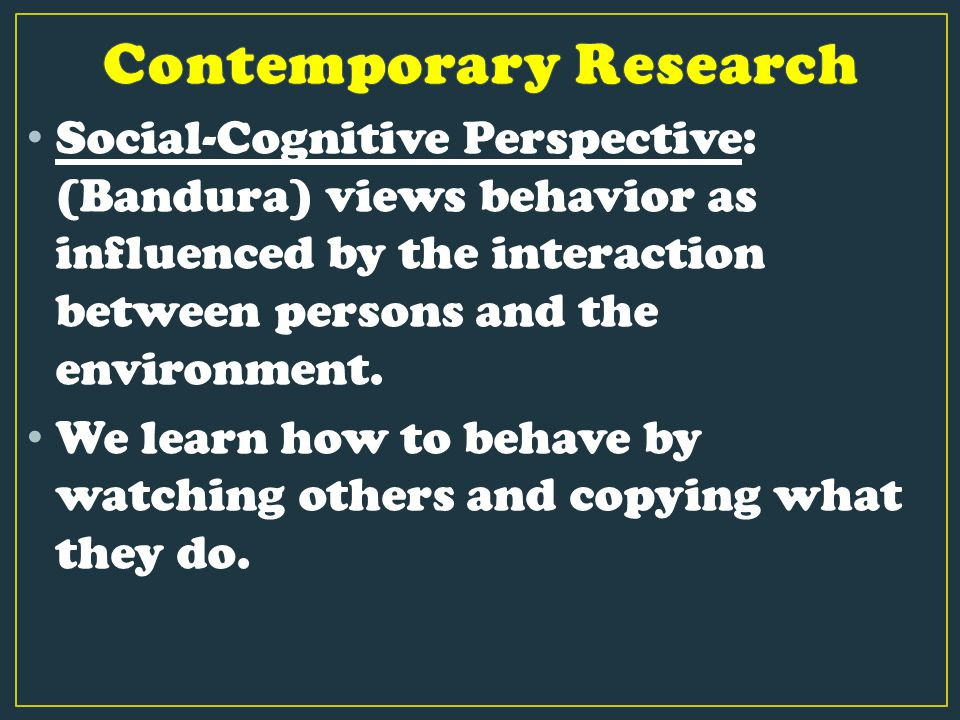 Social-Cognitive Perspective: (Bandura) views behavior as influenced by the interaction between persons and the environment. We learn how to behave by