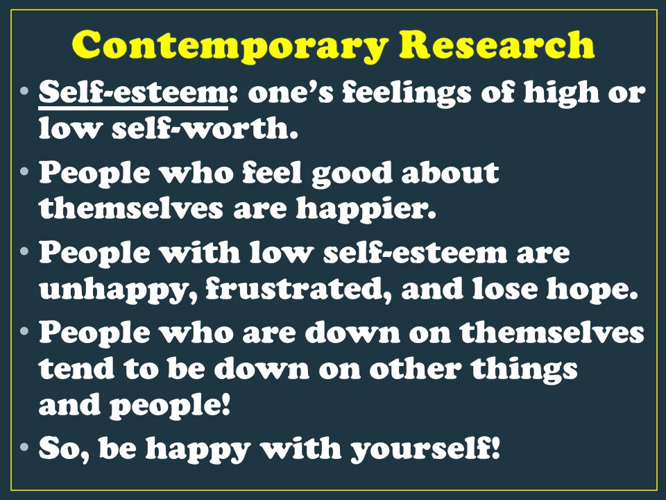Self-esteem: one's feelings of high or low self-worth. People who feel good about themselves are happier. People with low self-esteem are unhappy, fru