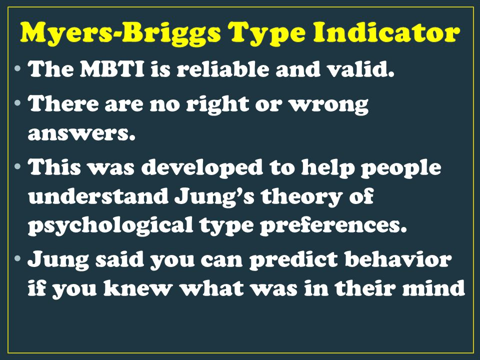 The MBTI is reliable and valid. There are no right or wrong answers. This was developed to help people understand Jung's theory of psychological type