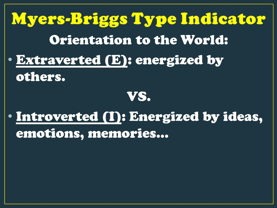 Orientation to the World: Extraverted (E): energized by others. VS. Introverted (I): Energized by ideas, emotions, memories…