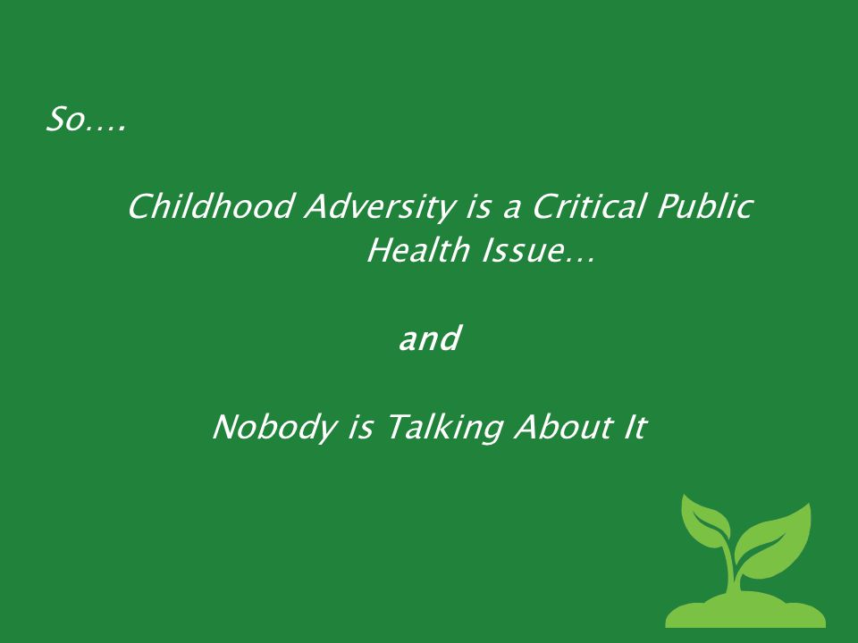So…. Childhood Adversity is a Critical Public Health Issue… and Nobody is Talking About It