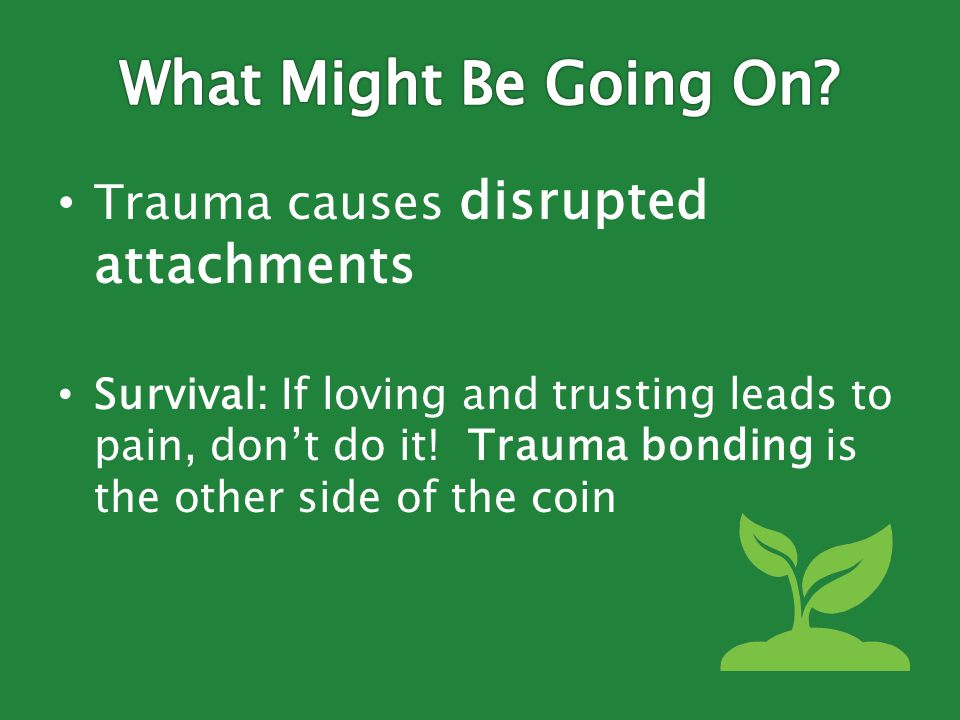 Trauma causes disrupted attachments Survival: If loving and trusting leads to pain, don't do it.