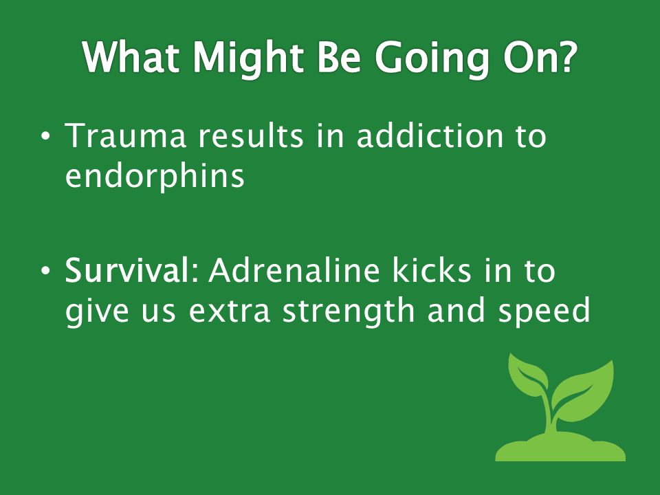 Trauma results in addiction to endorphins Survival: Adrenaline kicks in to give us extra strength and speed