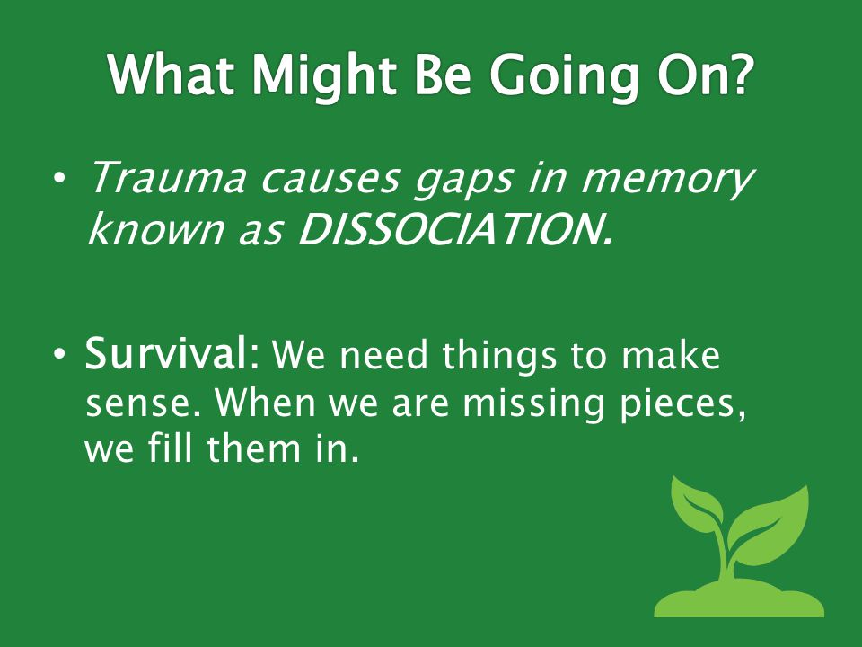 Trauma causes gaps in memory known as DISSOCIATION.