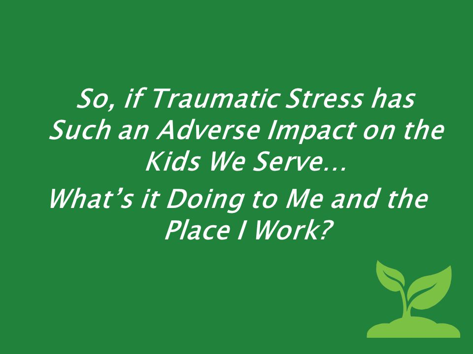 So, if Traumatic Stress has Such an Adverse Impact on the Kids We Serve… What's it Doing to Me and the Place I Work