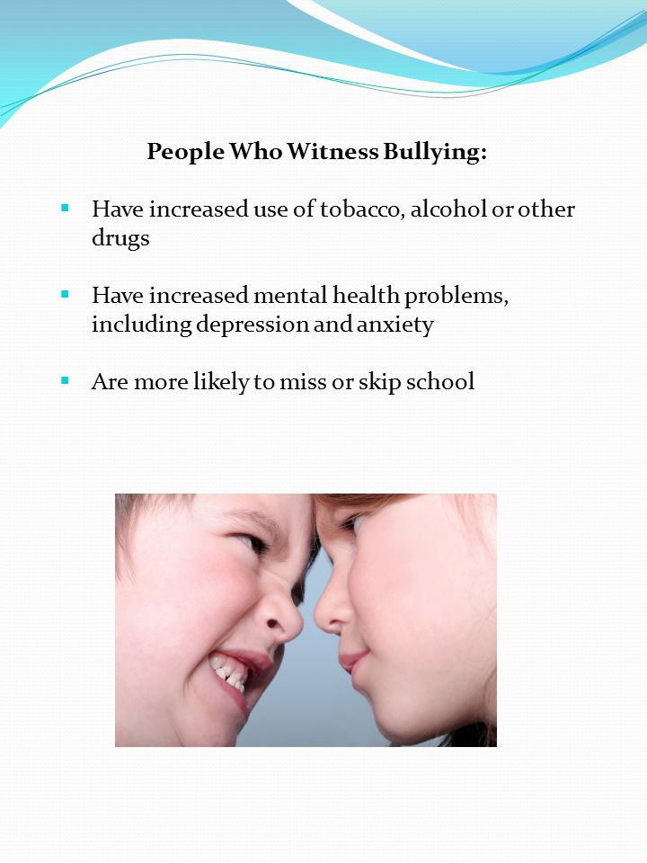 People Who Witness Bullying:  Have increased use of tobacco, alcohol or other drugs  Have increased mental health problems, including depression and anxiety  Are more likely to miss or skip school