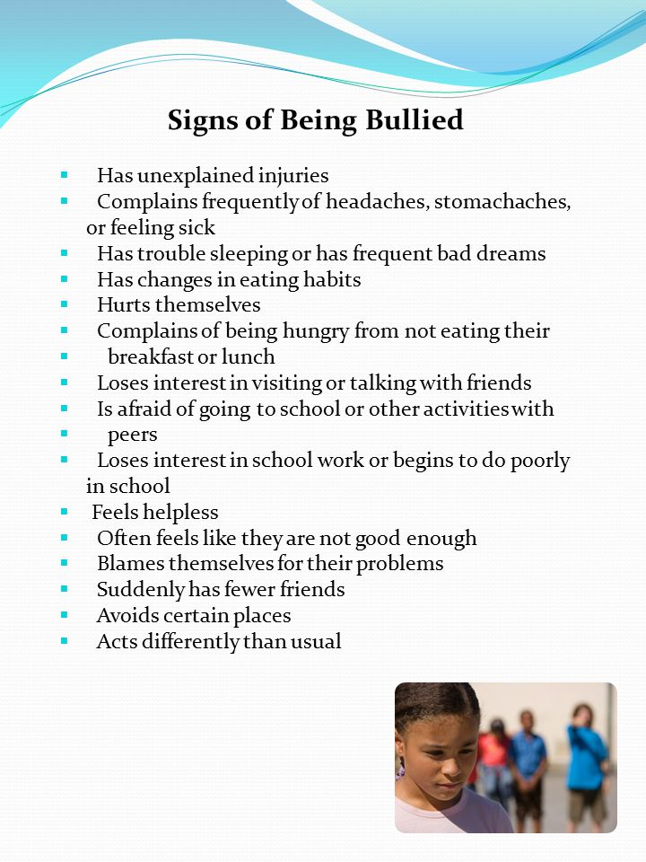 Signs of Being Bullied  Has unexplained injuries  Complains frequently of headaches, stomachaches, or feeling sick  Has trouble sleeping or has frequent bad dreams  Has changes in eating habits  Hurts themselves  Complains of being hungry from not eating their  breakfast or lunch  Loses interest in visiting or talking with friends  Is afraid of going to school or other activities with  peers  Loses interest in school work or begins to do poorly in school  Feels helpless  Often feels like they are not good enough  Blames themselves for their problems  Suddenly has fewer friends  Avoids certain places  Acts differently than usual