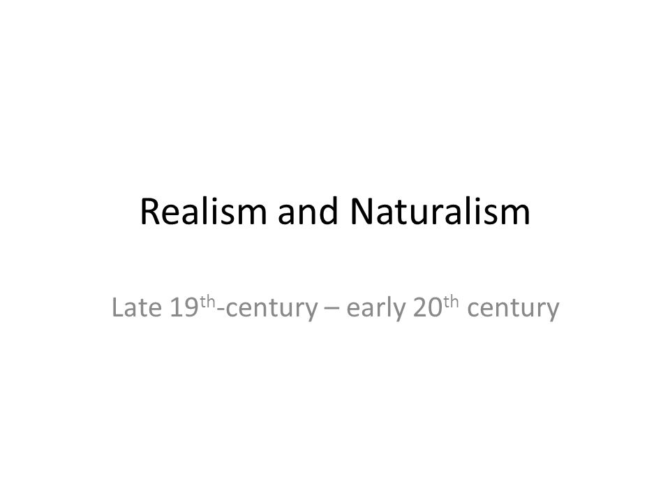Realism and Naturalism Late 19 th -century – early 20 th century