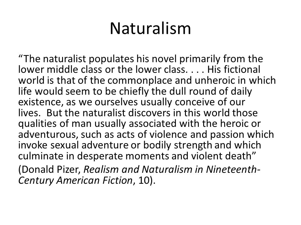 "Naturalism ""The naturalist populates his novel primarily from the lower middle class or the lower class.... His fictional world is that of the commonp"