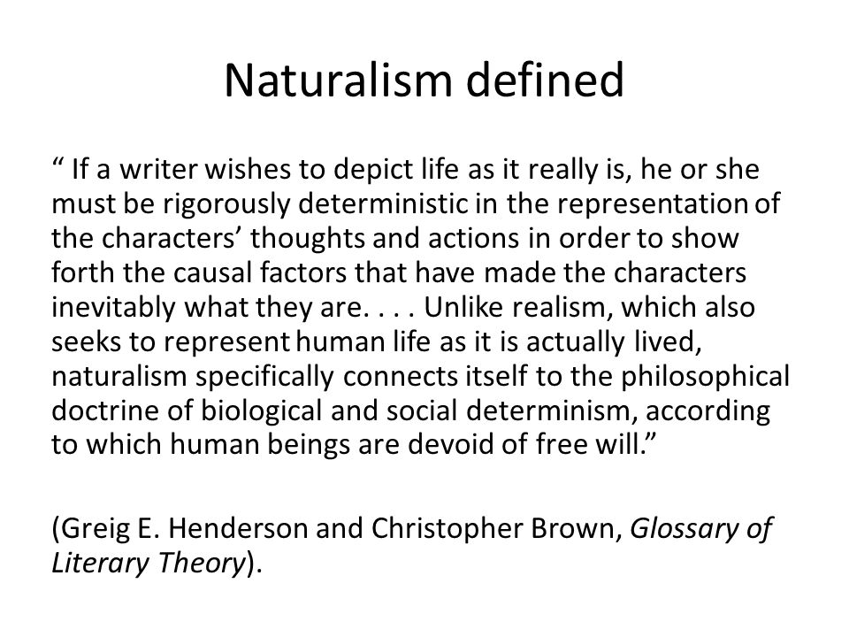 "Naturalism defined "" If a writer wishes to depict life as it really is, he or she must be rigorously deterministic in the representation of the charac"