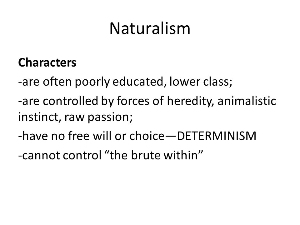 Naturalism Characters -are often poorly educated, lower class; -are controlled by forces of heredity, animalistic instinct, raw passion; -have no free