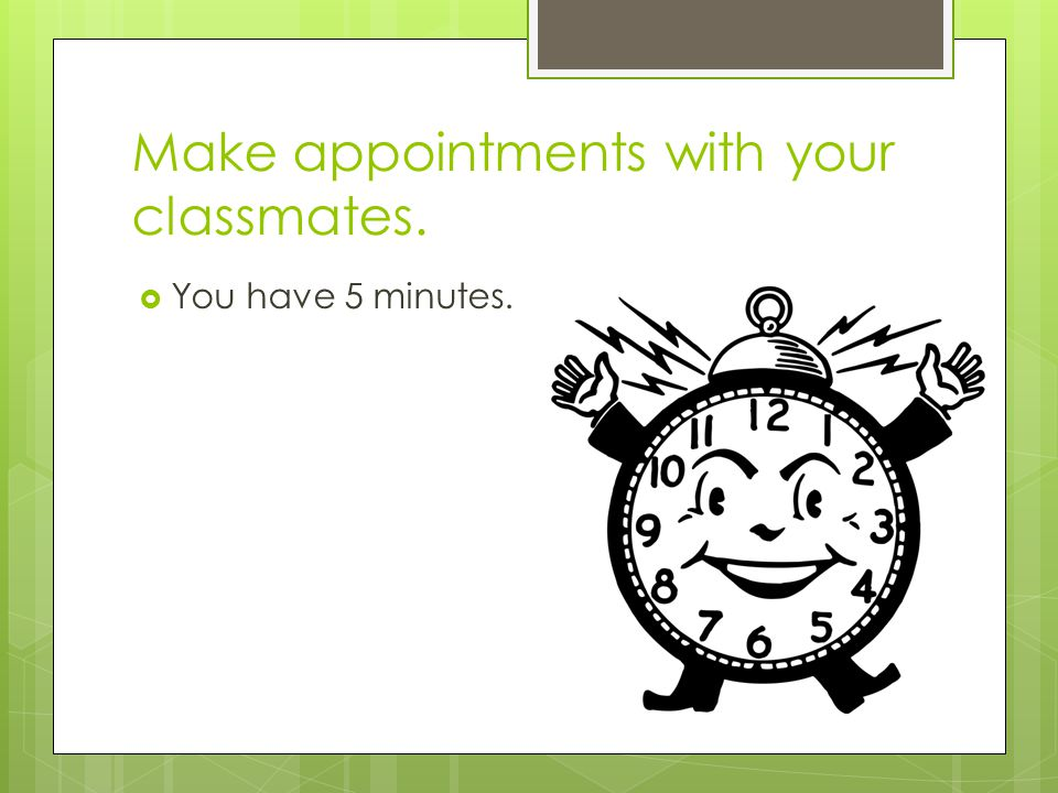 Make appointments with your classmates.  You have 5 minutes.