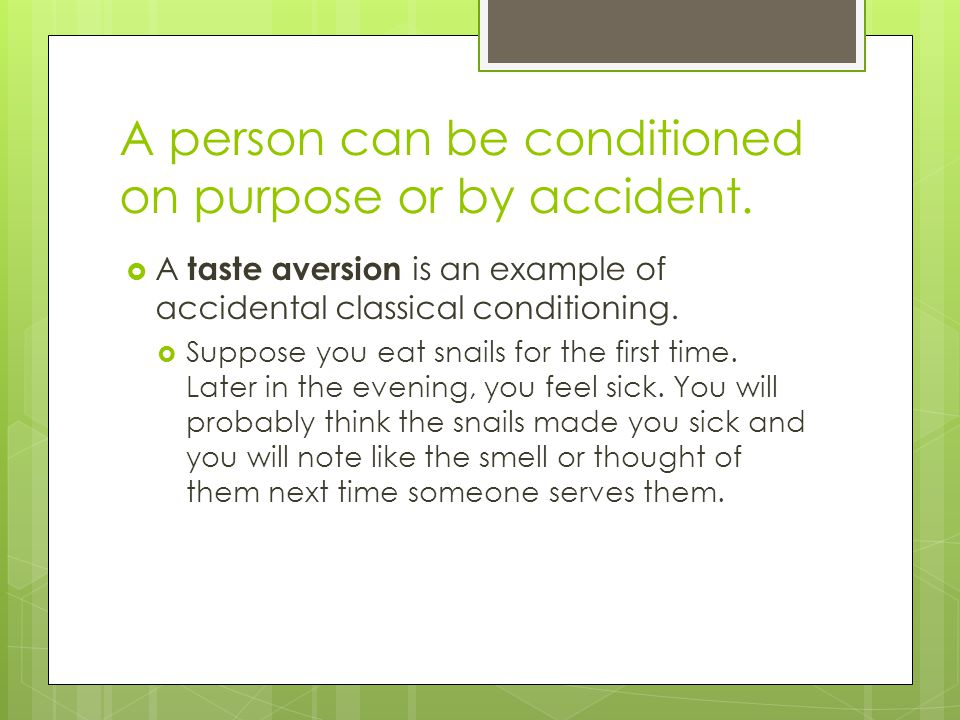 A person can be conditioned on purpose or by accident.  A taste aversion is an example of accidental classical conditioning.  Suppose you eat snails