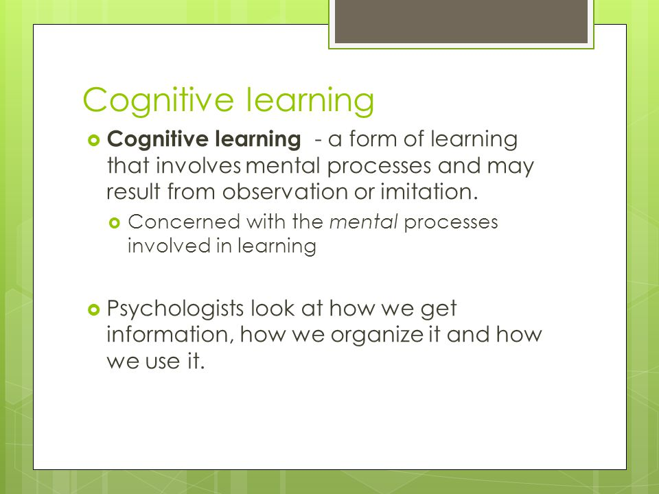 Cognitive learning  Cognitive learning - a form of learning that involves mental processes and may result from observation or imitation.  Concerned