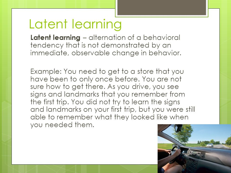 Latent learning Latent learning – alternation of a behavioral tendency that is not demonstrated by an immediate, observable change in behavior. Exampl
