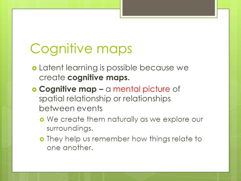 Cognitive maps  Latent learning is possible because we create cognitive maps.  Cognitive map – a mental picture of spatial relationship or relations