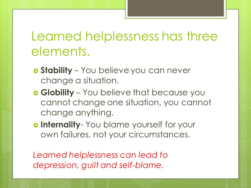Learned helplessness has three elements.  Stability – You believe you can never change a situation.  Globility – You believe that because you cannot