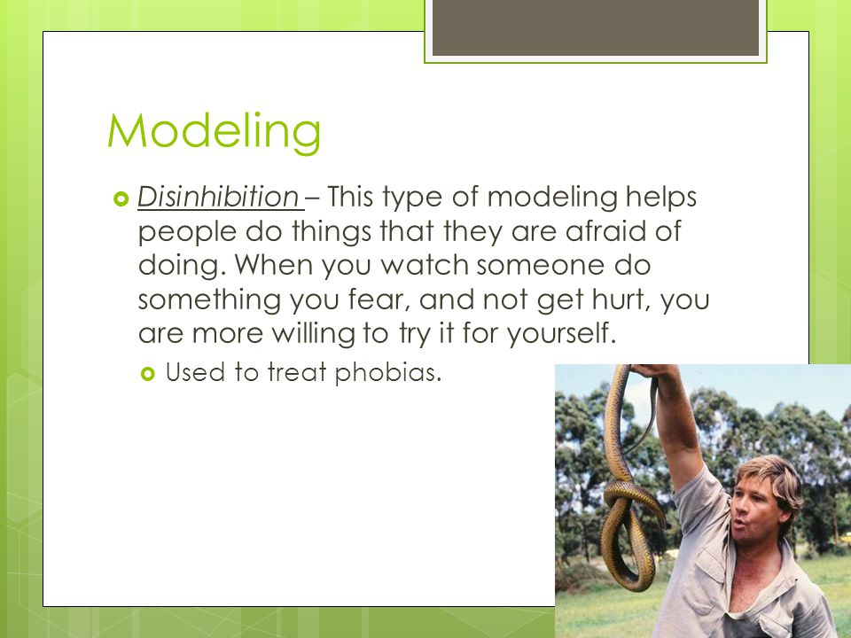Modeling  Disinhibition – This type of modeling helps people do things that they are afraid of doing. When you watch someone do something you fear, a