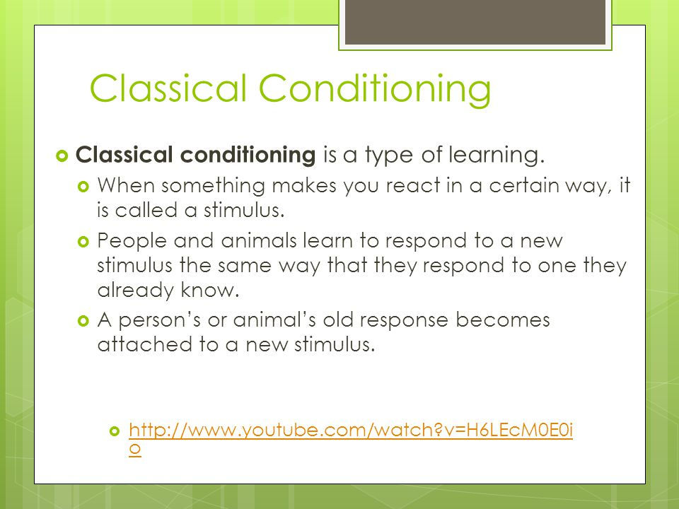 Classical Conditioning  Classical conditioning is a type of learning.  When something makes you react in a certain way, it is called a stimulus.  P