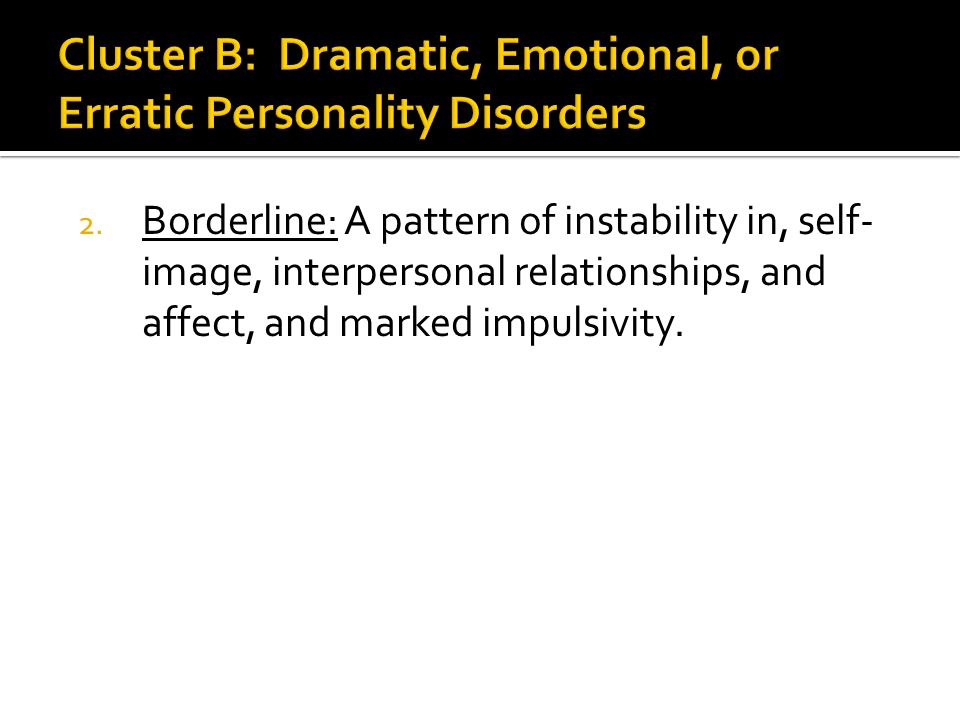 2. Borderline: A pattern of instability in, self- image, interpersonal relationships, and affect, and marked impulsivity.