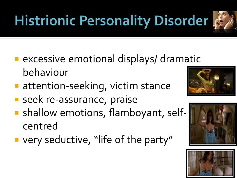  excessive emotional displays/ dramatic behaviour  attention-seeking, victim stance  seek re-assurance, praise  shallow emotions, flamboyant, self