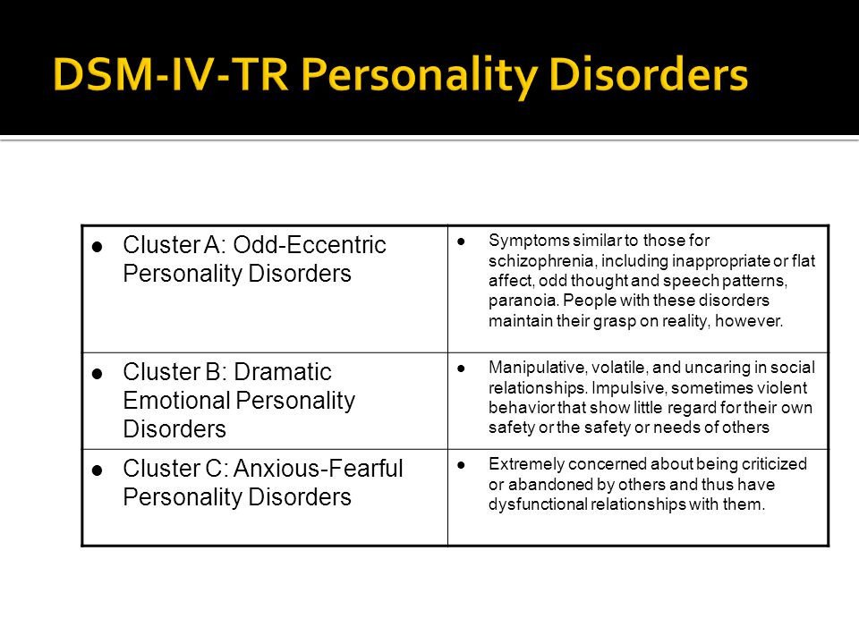 Cluster A: Odd-Eccentric Personality Disorders Symptoms similar to those for schizophrenia, including inappropriate or flat affect, odd thought and sp