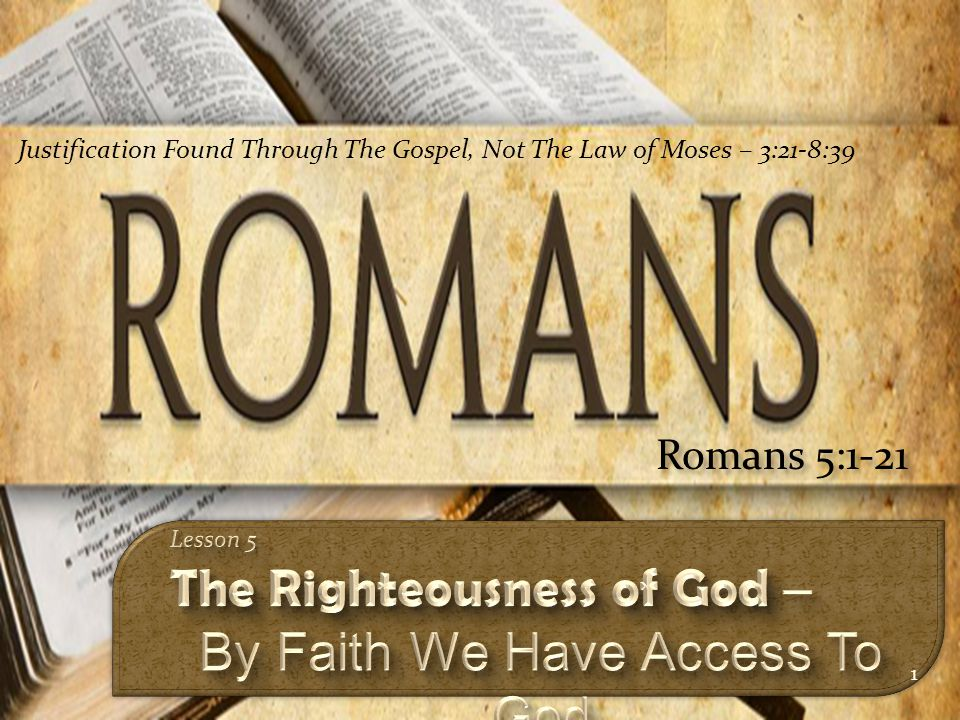 1 Romans 5:1-21 Justification Found Through The Gospel, Not The Law of Moses – 3:21-8:39