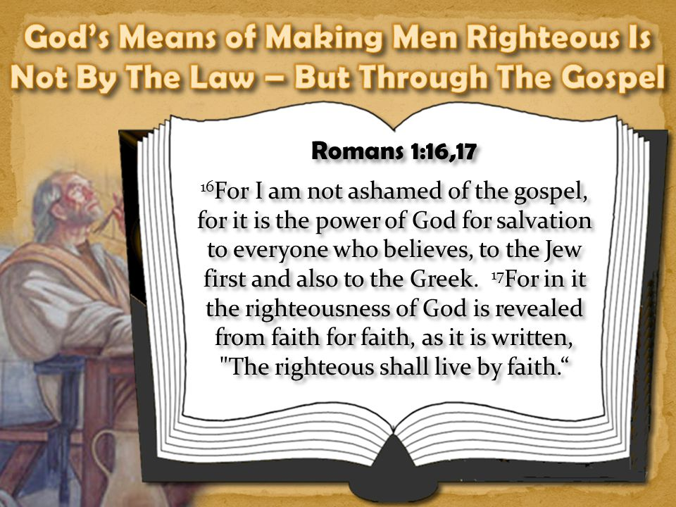 7 Romans 1:16,17 16 For I am not ashamed of the gospel, for it is the power of God for salvation to everyone who believes, to the Jew first and also to the Greek.