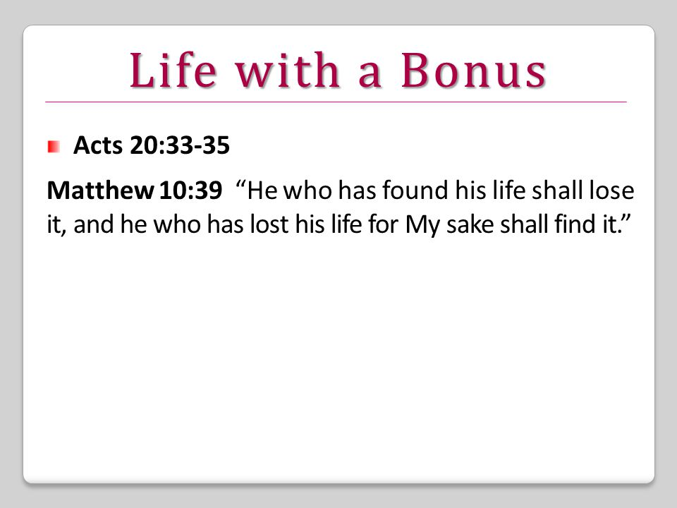 Life with a Bonus Acts 20:33-35 Matthew 10:39 He who has found his life shall lose it, and he who has lost his life for My sake shall find it.