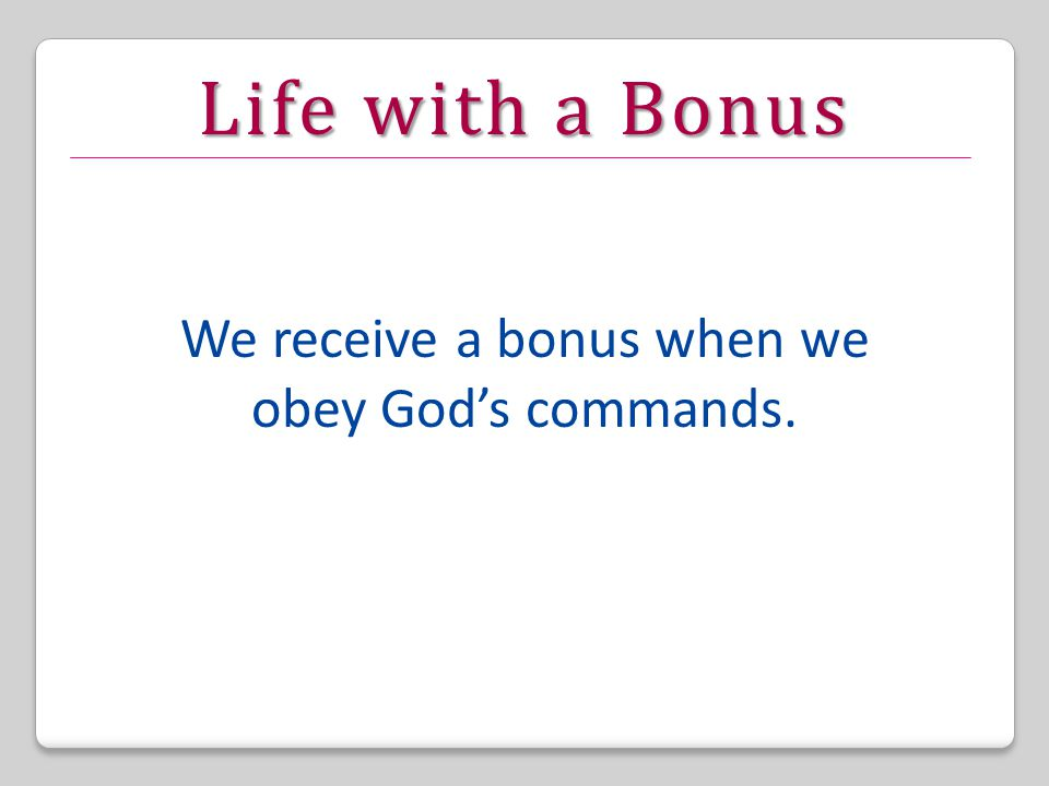 Life with a Bonus We receive a bonus when we obey God's commands.