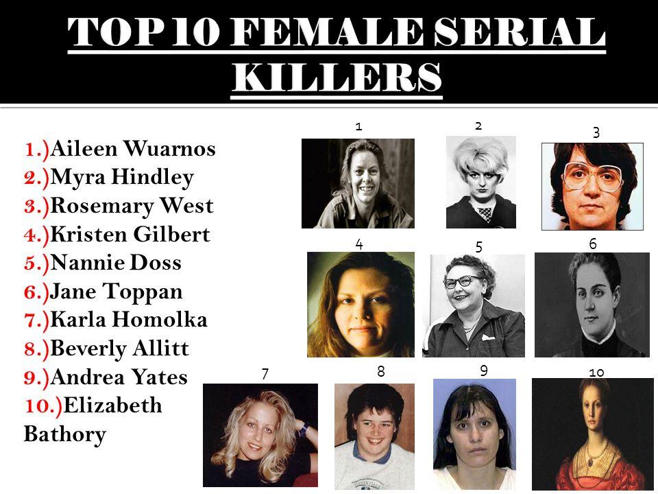 1.)Aileen Wuarnos 2.)Myra Hindley 3.)Rosemary West 4.)Kristen Gilbert 5.)Nannie Doss 6.)Jane Toppan 7.)Karla Homolka 8.)Beverly Allitt 9.)Andrea Yates