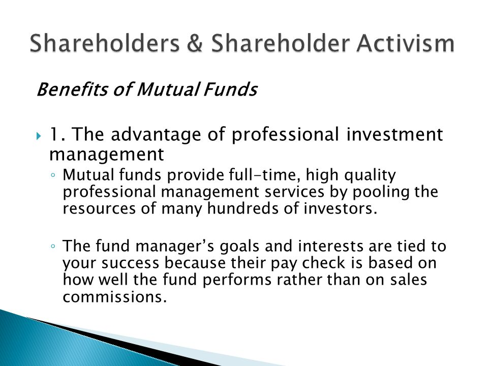 Benefits of Mutual Funds  1. The advantage of professional investment management ◦ Mutual funds provide full-time, high quality professional manageme