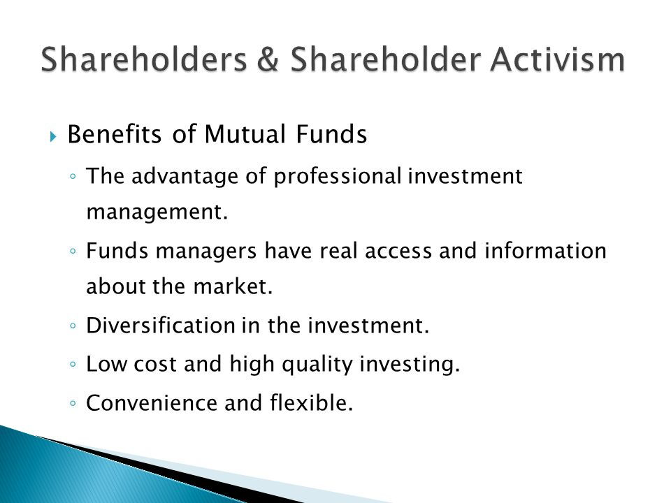  Benefits of Mutual Funds ◦ The advantage of professional investment management. ◦ Funds managers have real access and information about the market.