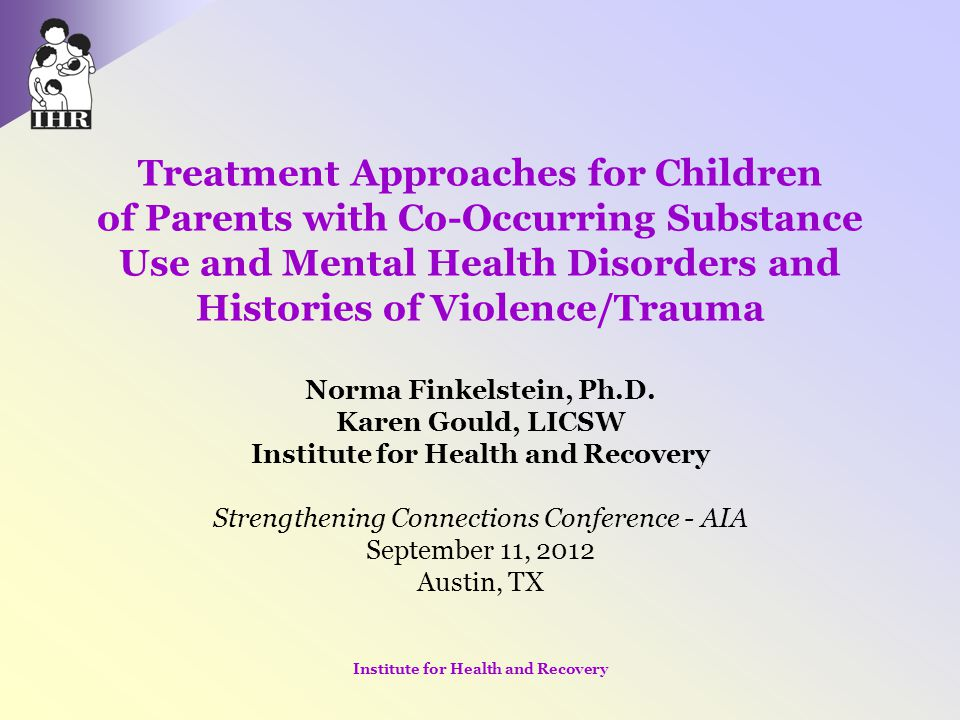 Treatment Approaches for Children of Parents with Co-Occurring Substance Use and Mental Health Disorders and Histories of Violence/Trauma Norma Finkel