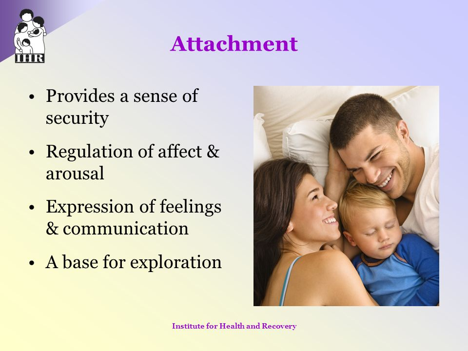 Attachment Provides a sense of security Regulation of affect & arousal Expression of feelings & communication A base for exploration Institute for Hea