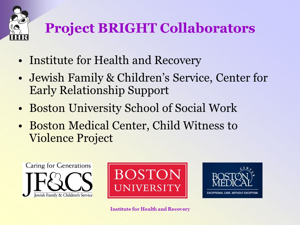 Project BRIGHT Collaborators Institute for Health and Recovery Jewish Family & Children's Service, Center for Early Relationship Support Boston Univer