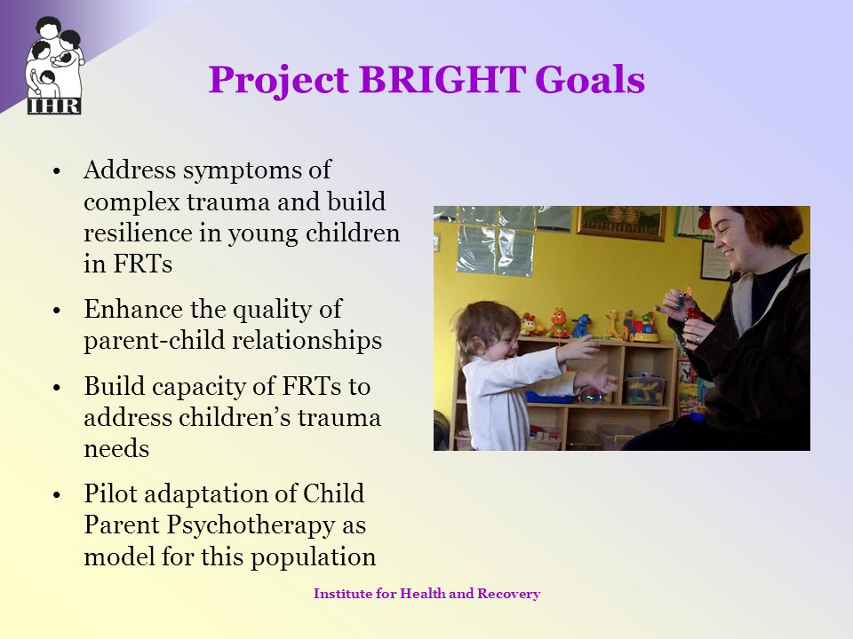 Project BRIGHT Goals Address symptoms of complex trauma and build resilience in young children in FRTs Enhance the quality of parent-child relationshi