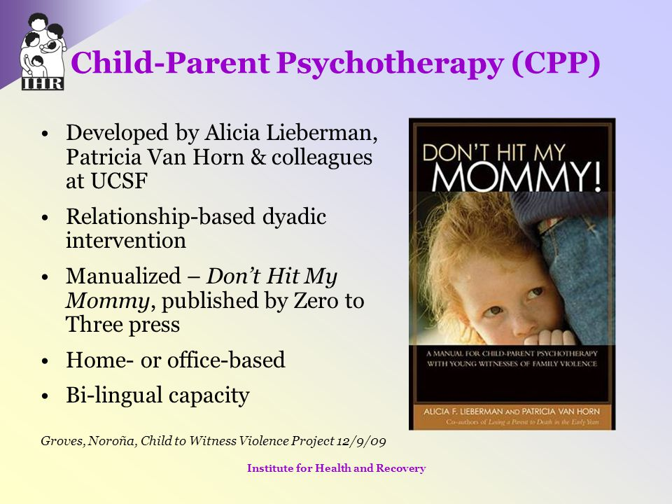 Child-Parent Psychotherapy (CPP) Developed by Alicia Lieberman, Patricia Van Horn & colleagues at UCSF Relationship-based dyadic intervention Manualiz