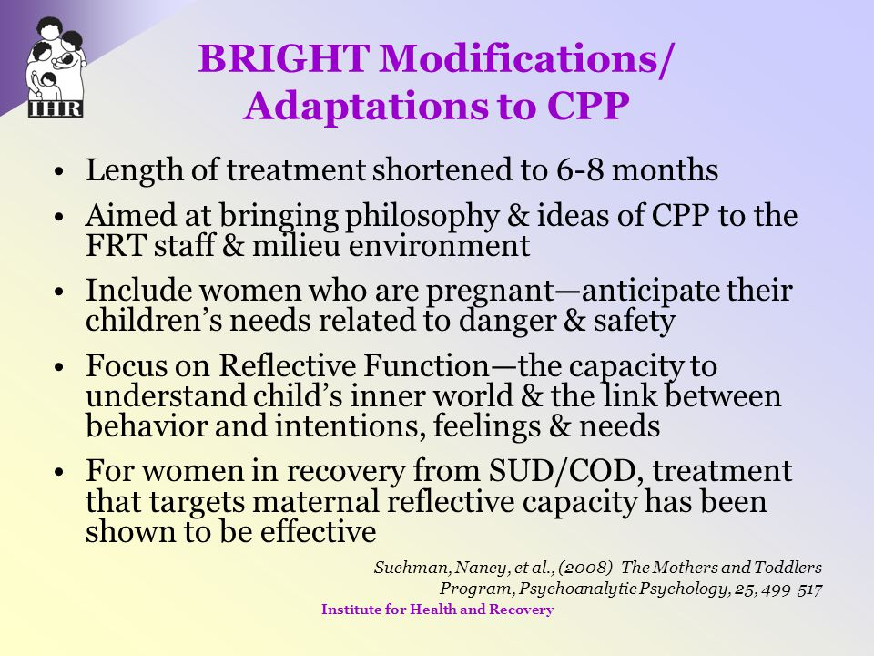 BRIGHT Modifications/ Adaptations to CPP Length of treatment shortened to 6-8 months Aimed at bringing philosophy & ideas of CPP to the FRT staff & mi
