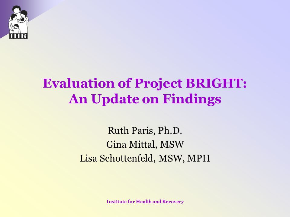 Evaluation of Project BRIGHT: An Update on Findings Ruth Paris, Ph.D. Gina Mittal, MSW Lisa Schottenfeld, MSW, MPH Institute for Health and Recovery