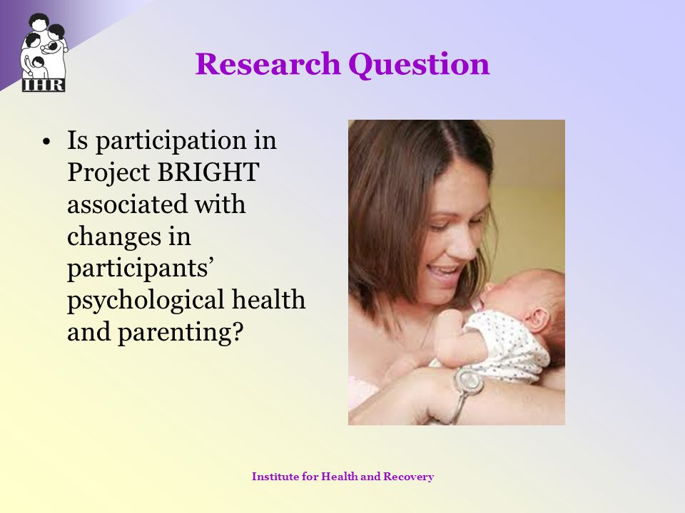 Research Question Is participation in Project BRIGHT associated with changes in participants' psychological health and parenting? Institute for Health