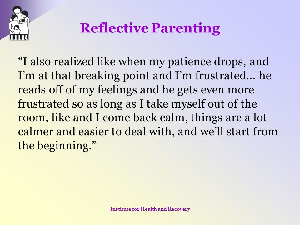 """Reflective Parenting """"I also realized like when my patience drops, and I'm at that breaking point and I'm frustrated… he reads off of my feelings and"""