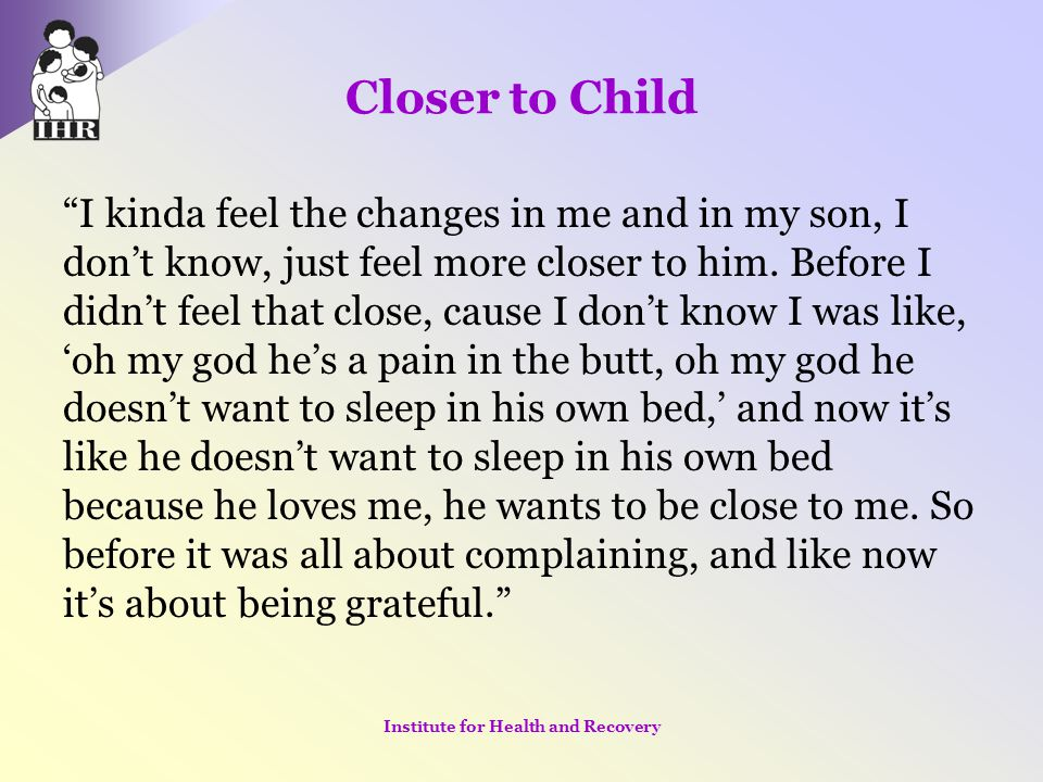 """Closer to Child """"I kinda feel the changes in me and in my son, I don't know, just feel more closer to him. Before I didn't feel that close, cause I do"""