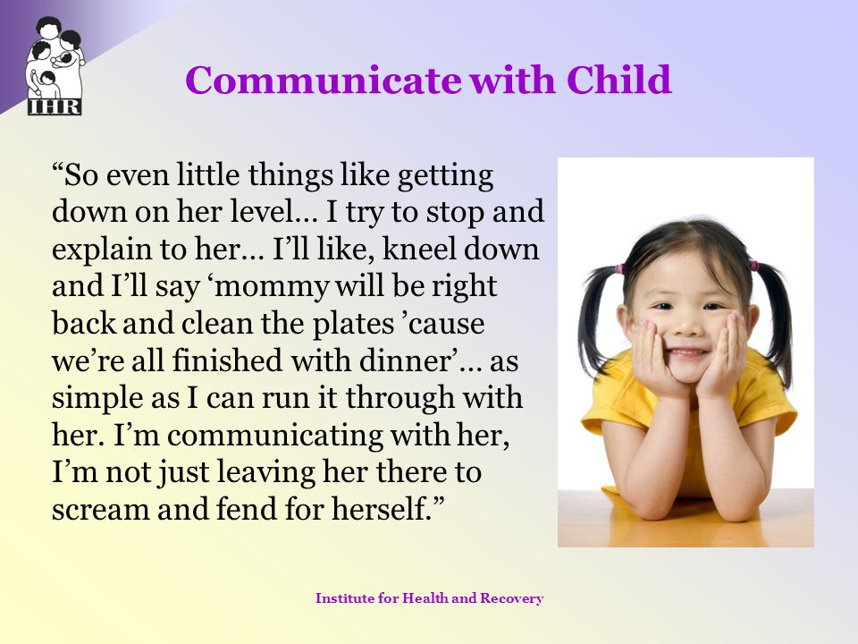"""Communicate with Child """"So even little things like getting down on her level… I try to stop and explain to her… I'll like, kneel down and I'll say 'mo"""