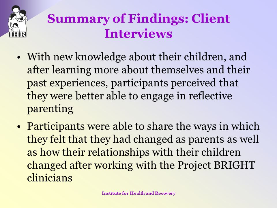 Summary of Findings: Client Interviews With new knowledge about their children, and after learning more about themselves and their past experiences, p