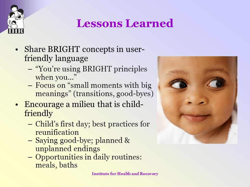 """Lessons Learned Share BRIGHT concepts in user- friendly language –""""You're using BRIGHT principles when you…"""" –Focus on """"small moments with big meaning"""