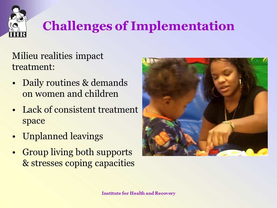 Challenges of Implementation Milieu realities impact treatment: Daily routines & demands on women and children Lack of consistent treatment space Unpl