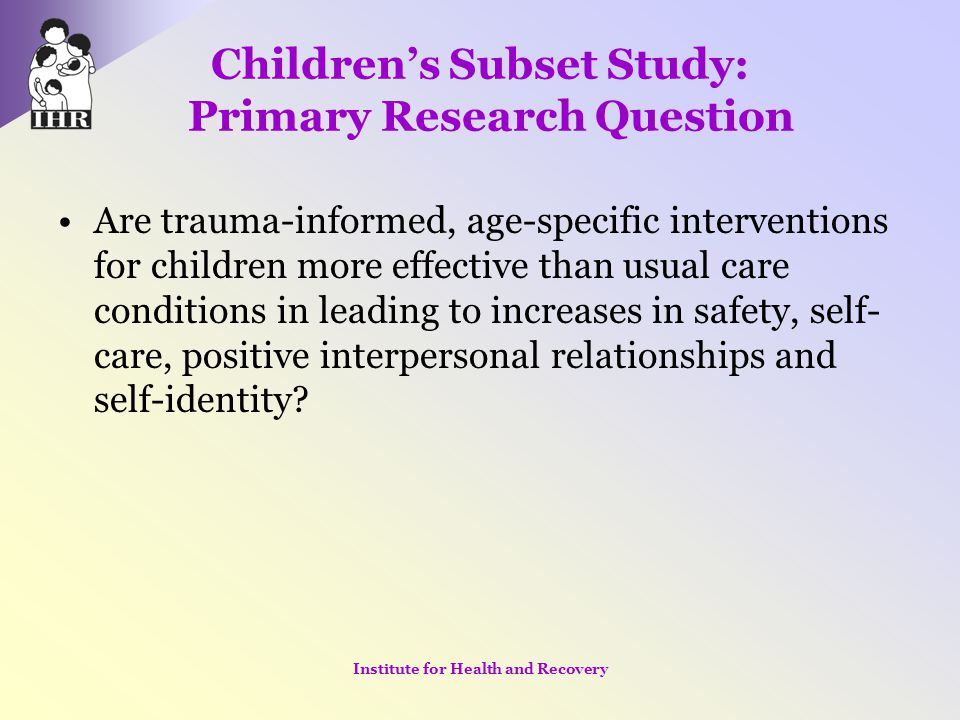 Children's Subset Study: Primary Research Question Are trauma-informed, age-specific interventions for children more effective than usual care conditi