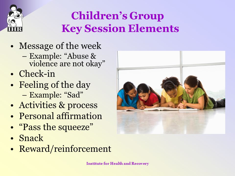 """Children's Group Key Session Elements Message of the week –Example: """"Abuse & violence are not okay"""" Check-in Feeling of the day –Example: """"Sad"""" Activi"""